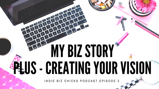 Podcast Episode 002 – My Biz Story + Creating Your Vision