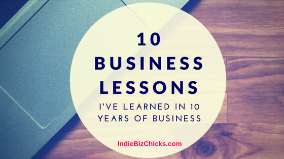 Indie Biz Chicks Episode 4 – 10 Business Lessons (I've Learned In 10 Years Of Owning An Online Business)