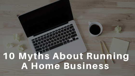 10 Myths About Running A Home Based Business