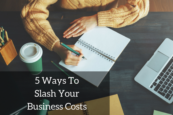 5 Actionable Ways To Slash Business Costs Right Now