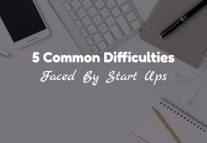 5 Common Difficulties Faced By Start Ups