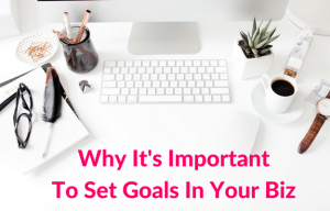 Why It's Important To Set Goals For Your Business